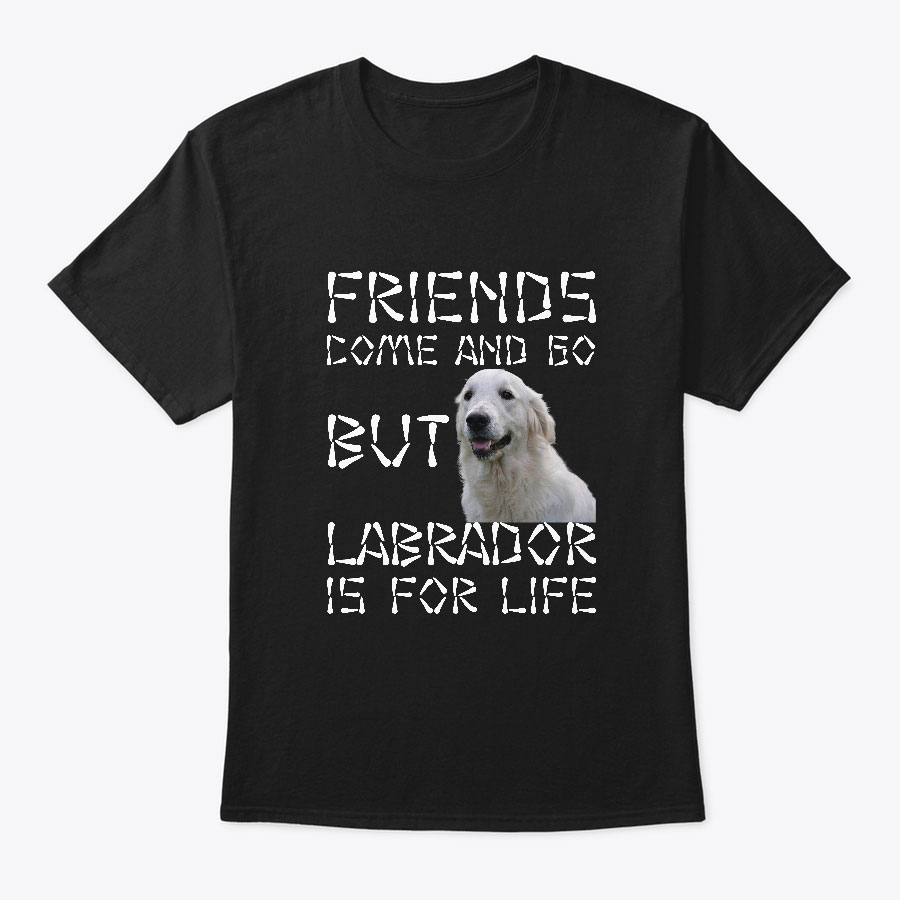 FRIENDS COME AND GO BUT LABRADOR IS FOR LIFE T SHIRTS